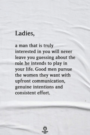 A Man That: Ladies,  a man that is truly  interested in you will never  leave you guessing about the  role he intends to play in  your life. Good men pursue  the women they want with  upfront communication,  genuine intentions and  consistent effort.
