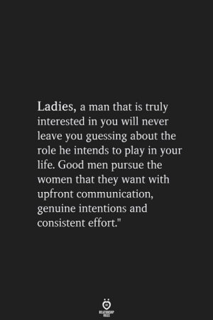 A Man That: Ladies, a man that is truly  interested in you will never  leave you guessing about the  role he intends to play in your  life. Good men pursue the  women that they want with  upfront communication,  genuine intentions and  consistent effort.""