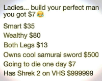 Bet u can't: Ladies... build your perfect man  you got $7  Smart $35  Wealthy $80  Both Legs $13  Owns cool samurai sword $500  Going to die one day $7  Has Shrek 2 on VHS $999999 Bet u can't