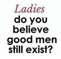 Memes, Good, and 🤖: Ladies  do you  believe  good men  still exist? Honestly...