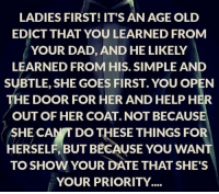 http://t.co/25BTl8n5HY: LADIES FIRST! IT'S AN AGE OLD  EDICT THAT YOU LEARNED FROM  YOUR DAD, AND HE LIKELY  LEARNED FROM HIS. SIMPLE AN  SUBTLE, SHE GOES FIRST. YOU OPEN  THE DOOR FOR HER AND HELP HER  OUT OF HER COAT NOT BECAUSE  SHE CANT DO THESE THINGS FOR  HERSELF, BUT BECAUSE YOU WANT  TO SHOW YOUR DATE THAT SHE'S  YOUR PRIORITY http://t.co/25BTl8n5HY