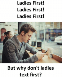 Follow @sadcasm.co for more: Ladies First!  Ladies First!  Ladies First!  But why don't ladies  text first? Follow @sadcasm.co for more