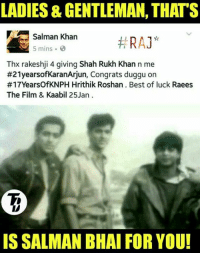 Dil toh har kisi ke paas hota hai, lekin sab Salman Khan nahi hote ❤  #RAJ*: LADIES& GENTLEMAN, THATS  Salman Khan  RA  5 mins  Thx rakeshji 4 giving Shah Rukh Khan n me  #21yearsofKaranArjun, Congrats duggu on  #17YearsOfKNPH Hrithik Roshan Best of luck Raees  The Film & Kaabil 25 Jan  IS SALMAN BHAI FOR YOU! Dil toh har kisi ke paas hota hai, lekin sab Salman Khan nahi hote ❤  #RAJ*