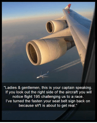 "srsfunny:  Pay Attention, This Is Your Captain Speaking: ""Ladies & gentlemen, this is your captain speakin  If you look out the right side of the aircraft you will  notice flight 195 challenging us to a race  I've turned the fasten your seat belt sign back on  because sh't is about to get real."" srsfunny:  Pay Attention, This Is Your Captain Speaking"