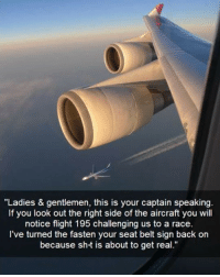 """Flight, Race, and Back: """"Ladies & gentlemen, this is your captain speaking  If you look out the right side of the aircraft you will  notice flight 195 challenging us to a race.  I've turned the fasten your seat belt sign back on  because sh t is about to get real."""" <p>Fasten Your Seat Belt.</p>"""