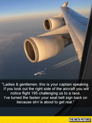 """Club, Tumblr, and Blog: """"Ladies & gentlemen, this is your captain speaking  If you look out the right side of the aircraft you will  notice flight 195 challenging us to a race  I've turned the fasten your seat belt sign back on  because sht is about to get real.""""  THE META PICTURE laughoutloud-club:  Fasten Your Seat Belt"""