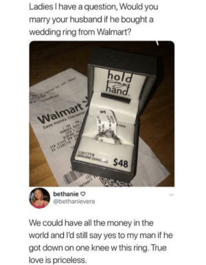 It's not about the ring. It's about the love: Ladies have a question, Would you  marry your husband if he boughta  wedding ring from Walmart?  an  Walmart  Save money. Live better  1/20 CTTW  NINE D$48  alnart  bethanie  @bethanievera  We could have all the money in thee  world and l'd still say yes to my man if he  got down on one knee w this ring. True  love is priceless. It's not about the ring. It's about the love