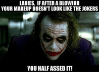 Blowjob: LADIES, IF AFTER A BLOWJOB  YOUR MAKEUPDOESNT LOOK LIKE THE JOKERS  YOU HALFASSEDIT!