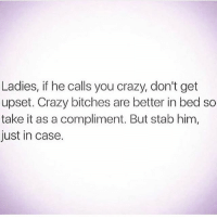 Girl Memes, Upset, and Compliment: Ladies, if he calls you crazy, don't get  upset. Crazy bitches are better in bed so  take it as a compliment. But stab him,  just in case. Don't ever let him think your sane 🤗 make him aways watch his back 😉