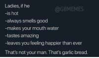 Good, Water, and Garlic Bread: Ladies, if he  -is hot  -always smells good  -makes your mouth water  -tastes amazing  -leaves you feeling happier than ever  That's not your man. That's garlic bread  @GBMEMES You already know it 💁