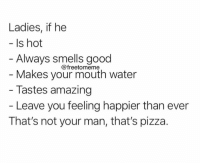 Pizza, Good, and Water: Ladies, if he  Is hot  Always smells good  Makes your mouth water  Tastes amazing  @freetomeme  - Leave you feeling happier than ever  That's not your man, that's pizza. 🍕💕