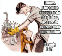 ~Beast~: Ladies,  If he Snice  nough todo  the dishes  be sure to  expres SVOur  appreciation.  Its only  lair! ~Beast~