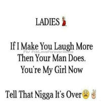 Memes, Girl, and 🤖: LADIES  If I Make You Laugh More  Then Your Man Does  You're My Girl Now  Fb/ FckLoveForeverAlone  Tell That Nigga It's Over@ざ
