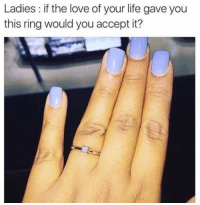 Dank, Gold Digger, and Life: Ladies: if the love of your life gave you  this ring would you accept it? Fellas if she say NO she a gold digger stay woke