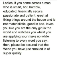 Ladies, if you come across a man  who is smart, hot, humble,  educated, financially secure,  passionate and patient, great at  fixing things around the house and is  not materialistic, good in bed, loves  you like you are the only girl in the  world and watches you whilst you  are applying your make up while  listening to every word you say  then, please be assured that the  Weed you have just smoked is of  super quality Baby thats not loud its oregano 😂😂 Im all of that accept hot and financially stable 😂😂😭💀💯 ImTheCatchAndSheCaughtIt