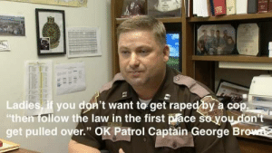 "plunderpuss:  tallulah99:  datiek:  popping-smoke:  mbisthegame:  oparnoshoshoi:  anarchyandacupofcoffee:  OK Highway Patrol Captain George Brown says the best ""tip"" for women to not get raped by a cop is to ""follow the law in the first place so you don't get pulled over.""http://youtu.be/BO8g8akPWcY (Last third of the video). Three serial rapists in 3 weeks arrested in Oklahoma, all cops. Follow for Anarchy 