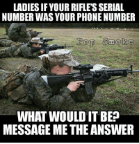 Girls, Memes, and Phone: LADIES IF YOUR RIFLE'S SERIAL  NUMBER WAS YOUR PHONE NUMBER  Pop Smoke  WHAT WOULD IT BE  MESSAGE ME THE ANSWER Fellas DM this to girls, trust me it works 😎