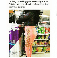 Memes, Shit, and Spring: Ladies, I'm telling yals asses right now  This is the type of shit I refuse to put up  with this spring!  IPS  terr  Gr DRINK