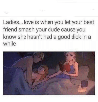 Best Friend, Dude, and Funny: Ladies... love is when you let your best  friend smash your dude cause you  know she hasn't had a good dick in a  while this is the recipe to success