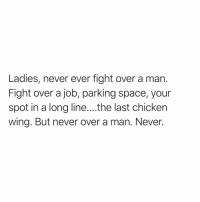 Funny, Chicken, and Live: Ladies, never ever fight over a man.  Fight over a job, parking space, your  spot in a long line....the last chicken  wing. But never over a man. Never. Words to live by🙌🏻