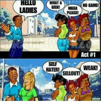 LADIES  NO GAMEI  GEENI NIGGA  PLEASEI  Act #1  SELF  WEAK!  HATER!  SELLOUT! Lol its true I am a geek and I don't have any game so maybe that's why I get turned down😔😢😢... bunnies do the Same though!!🐰😐 funny lol lmao hilarious meme friends wshh crazy silly worldstar jokes funnypictures haha humor kmsl entertainment petty 24hourlaughs mememaker comedy goals mood relationshipgoals instagood love me follow tagforlikes tbt getout