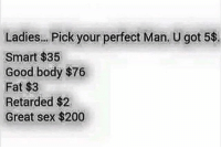 💀: Ladies... Pick your perfect Man. U got 5$.  Smart $35  Good body $76  Fat $3  Retarded $2  Great sex $200 💀