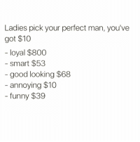 Funny, Good, and Annoying: Ladies pick your perfect man, you've  got $10  loyal $800  - smart $53  good looking $68  annoying $10  funny $39 Easy choice🙄