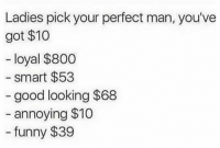 Funny, Good, and Annoying: Ladies pick your perfect man, you've  got $10  loyal $800  smart $53  good looking $68  annoying $10  funny $39 👀