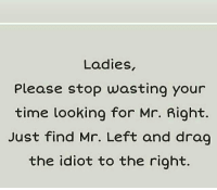 Ladies  Please stop wasting your  time looking for Mr. Right.  Just find Mr. Left and drag  the idiot to the right.