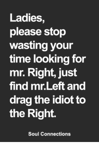 Ladies,  please stop  wasting your  time looking for  mr. Right, just  find mr.Left and  drag the idiot to  the Right.  Soul Connections <3