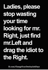 Ladies, please  stop wasting  your time  looking for mr.  Right, just find  mr.Left and  drag the idiot to  the Right.  fb.com/ChangeYourDestinyIn6Days <3