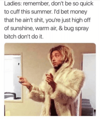 Bitch, Money, and Shit: Ladies: remember, don't be so quick  to cuff this summer. l'd bet money  that he ain't shit, you're just high off  of sunshine, warm air, & bug spray  bitch don't do it.