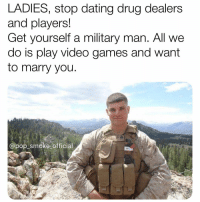 Dating, Facts, and Memes: LADIES, stop dating drug dealers  and players!  Get yourself a military man. All we  do is play video games and want  to marry you  @pop smoke-official Hard facts.