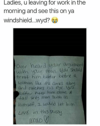 Well let's hear it..👇🤔😂: Ladies, u leaving for Work in the  morning and see this on ya  windshield.. wyd?  Over heard your argumen  with your men, -treat him better before  a  woman like me comes along  and catches his eye. you  better heep him close. A  tall sexy man such as  nims I would let him  LIVE in this pussy Well let's hear it..👇🤔😂