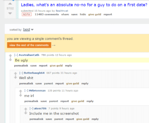 meirl #meirl #lmao: Ladies,  what's  an  absolute  no-no  for  a  guy  to  do  on  a  first  date?  9702  submitted 15 hours ago by RealHrvat  NSFW 11403 comments share save hide give gold report  sorted by: best  you are viewing a single comment's thread.  view the rest of the comments  -1 AustralianCath 786 points 12 hours ago  Be ugly  permalink save report give gold reply  I-1 Butterbaugh64 667 points 11 hours ago  Well shit  permalink save parent report give gold reply  - Mrbrionman 135 points 11 hours ago  me irl  permalink save parent report give gold reply  I-1 atom786 7 points 9 hours ago  Include me in the screenshot  permalink save parent report give gold reply meirl #meirl #lmao
