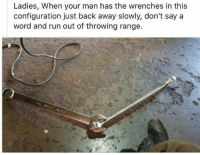 Memes, Don't Say a Word, and 🤖: Ladies, When your man has the wrenches in this  configuration just back away slowly, don't say a  word and run out of throwing range.