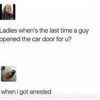 memecage:  This is just sad.: Ladies when's the last time a guy  opened the car door for u?  when i got arrested memecage:  This is just sad.