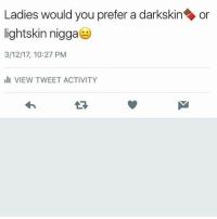 Serious question .: Ladies would you prefer a darkskin On  lightskin nigga  3/12/17, 10:27 PM  III VIEW TWEET ACTIVITY Serious question .