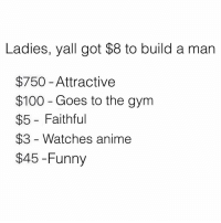 Anaconda, Anime, and Funny: Ladies, yall got $8 to build a man  $750- Attractive  $100 - Goes to the gym  $5 - Faithful  $3 Watches anime  $45 -Funny I'm just saiyan