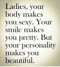 Beautiful, Smile, and Personality: Ladies, your  body makes  Vou Sexv. Y our  smile makes  you pretty. But  your personality  maKeS voUu  beautiful.