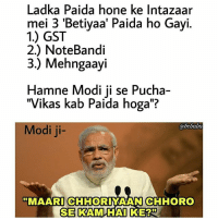 "Memes, Good Morning, and Good: Ladka Paida hone ke Intazaar  mei 3 'Betiyaa' Paida ho Gayi.  1.) GST  2.) NoteBandi  3.) Mehngaayi  Hamne Modi ji se Pucha-  ""Vikas kab Paida hoga""?  Modi ji-  bcbaba  MAARI CHIHORIYAAN CHHORO  0  つ99 A Very Good Morning to all of Few. bcbaba"