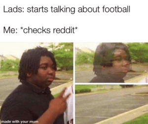 "Football, Reddit, and Foosball: Lads: starts talking about football  Me: ""checks reddit*  made with your mum Foosball?"