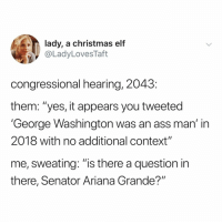 "wait, what: lady, a christmas elf  @LadyLovesTaft  congressional hearing, 2043  them: ""yes, it appears you tweeted  'George Washington was an ass man' in  2018 with no additional context""  me, sweating: ""is there a question in  there, Senator Ariana Grande?"" wait, what"