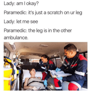 Funny, Scratch, and Lady: Lady: am lokay?  Paramedic: it's just a scratch on ur leg  Lady: let me see  Paramedic: the leg is in the other  ambulance.  asiPopa  to Tis but a flesh wound