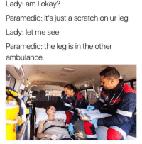 Af, Pop, and Savage: Lady: am okay?  Paramedic: it's just a scratch on ur leg  Lady: let me see  Paramedic: the leg is in the other  ambulance.  Pop SAVAGE AF😂😝😂