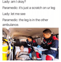 <p>Is she okay?</p>: Lady: aml okay?  Paramedic: it's just a scratch on ur leg  Lady: let me see  Paramedic: the leg is in the other  ambulance. <p>Is she okay?</p>