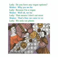 Butthurt vegans incoming: Lady: Do you have any vegan options?  Waiter: Why yes we ha-  Lady: Because I'm a vegan  Waiter: Well ok, we ha-  Lady: That means I don't eat meat  Waiter: That's fine, we cater to ve-  Lady We only eat plants Butthurt vegans incoming