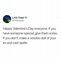 will do, @ladygaga: Lady Gaga  @ladygaga  Happy Valentine's Day everyone. If you  have someone special, give them a kiss.  If you don't, make a voodoo doll of your  ex and cast spells. will do, @ladygaga
