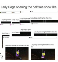Memes, 🤖, and Gaga: Lady Gaga opening the halftime show like  bitch  beyltch  yourtopicalaisale  Lady Gaga ope Lady Gaga starting her show like  Lady Gaga openi Lady Gaga  Pissmennes  course  Lady Gaga open  Lady Gaga opening the halftime show like  Lady Gaga op  Lady Gaga ol  period,problemes  Lady Gaga opening the halftime show  Lady Gaga opening the halftime show like  like This is my feed