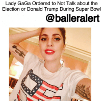 "Lady GaGa Ordered to Not Talk about the Election or Donald Trump During Super Bowl-blogged by @thereal__bee ⠀⠀⠀⠀⠀⠀⠀⠀⠀ ⠀⠀⠀⠀⠀⠀⠀⠀⠀ As LadyGaGa prepares to hit the stage on SuperBowl night, she should also be prepared to not speak on anything concerning the recent election. ⠀⠀⠀⠀⠀⠀⠀⠀⠀ ⠀⠀⠀⠀⠀⠀⠀⠀⠀ A source close to the halftime show tells EntertainmentTonight that ""Lady Gaga was told by the NFL that she cannot say anything or bring anything up about the election, or mention DonaldTrump."" ⠀⠀⠀⠀⠀⠀⠀⠀⠀ ⠀⠀⠀⠀⠀⠀⠀⠀⠀ The NFL has spoke out on the matter. ""The Super Bowl is a time when people really come together,"" the NFL's statement reads. ""Lady Gaga is focused on putting together an amazing show for fans and we love working with her on it; we aren't going to be distracted by this."" ⠀⠀⠀⠀⠀⠀⠀⠀⠀ ⠀⠀⠀⠀⠀⠀⠀⠀⠀ GaGa's political views are no mystery. She was a prominent supporter of HillaryClinton's campaign and was even photographed holding a ""Love Trumps Hate"" sign outside of the infamous TrumpTower in NewYork. ⠀⠀⠀⠀⠀⠀⠀⠀⠀ ⠀⠀⠀⠀⠀⠀⠀⠀⠀ Outside of this though, there's also reports that while she won't be allowed to talk about politics, everything else is pretty much up for grabs. Gaga is rumored to be putting on a dangerous performance that will allegedly feature the pop star singing from the roof of Houston's NRG Stadium. ⠀⠀⠀⠀⠀⠀⠀⠀⠀ ⠀⠀⠀⠀⠀⠀⠀⠀⠀ Regarding the performance rumors, a NFL representative said: ""People will have to wait and see what we have in store – we never comment on speculation about the show because there is so much misinformation that surfaces. But we are confident Lady Gaga will put on a tremendous show for fans."": Lady GaGa Ordered to Not Talk about the  Election or Donald Trump During Super Bowl  balleralert Lady GaGa Ordered to Not Talk about the Election or Donald Trump During Super Bowl-blogged by @thereal__bee ⠀⠀⠀⠀⠀⠀⠀⠀⠀ ⠀⠀⠀⠀⠀⠀⠀⠀⠀ As LadyGaGa prepares to hit the stage on SuperBowl night, she should also be prepared to not speak on anything concerning the recent election. ⠀⠀⠀⠀⠀⠀⠀⠀⠀ ⠀⠀⠀⠀⠀⠀⠀⠀⠀ A source close to the halftime show tells EntertainmentTonight that ""Lady Gaga was told by the NFL that she cannot say anything or bring anything up about the election, or mention DonaldTrump."" ⠀⠀⠀⠀⠀⠀⠀⠀⠀ ⠀⠀⠀⠀⠀⠀⠀⠀⠀ The NFL has spoke out on the matter. ""The Super Bowl is a time when people really come together,"" the NFL's statement reads. ""Lady Gaga is focused on putting together an amazing show for fans and we love working with her on it; we aren't going to be distracted by this."" ⠀⠀⠀⠀⠀⠀⠀⠀⠀ ⠀⠀⠀⠀⠀⠀⠀⠀⠀ GaGa's political views are no mystery. She was a prominent supporter of HillaryClinton's campaign and was even photographed holding a ""Love Trumps Hate"" sign outside of the infamous TrumpTower in NewYork. ⠀⠀⠀⠀⠀⠀⠀⠀⠀ ⠀⠀⠀⠀⠀⠀⠀⠀⠀ Outside of this though, there's also reports that while she won't be allowed to talk about politics, everything else is pretty much up for grabs. Gaga is rumored to be putting on a dangerous performance that will allegedly feature the pop star singing from the roof of Houston's NRG Stadium. ⠀⠀⠀⠀⠀⠀⠀⠀⠀ ⠀⠀⠀⠀⠀⠀⠀⠀⠀ Regarding the performance rumors, a NFL representative said: ""People will have to wait and see what we have in store – we never comment on speculation about the show because there is so much misinformation that surfaces. But we are confident Lady Gaga will put on a tremendous show for fans."""
